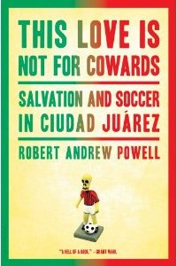This Love Is Not For Cowards: Salvation and Soccer in Ciudad Jurez